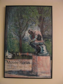 A poster from the Rodin Museum in Paris, actually purchased at said museum in the early 90s when I traveled out of the country for the first time with my then-partner, Jan. The Rodin Museum was one of the most beautiful places I've ever seen--rivaled as it was by the Tuileries and that great cemetery where Jim Morrison and all the nameless holocaust victims are buried. My only regret is that I was not drinking at the time and did not imbibe even one glass of red wine, preferably with an early lunch, as the French like to do. I love this poster though it is buckling because it is in a cheap frame and has lived in the moist bathroom for years.